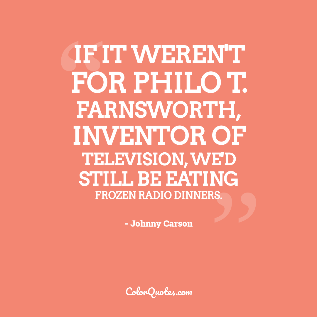 If it weren't for Philo T. Farnsworth, inventor of television, we'd still be eating frozen radio dinners.