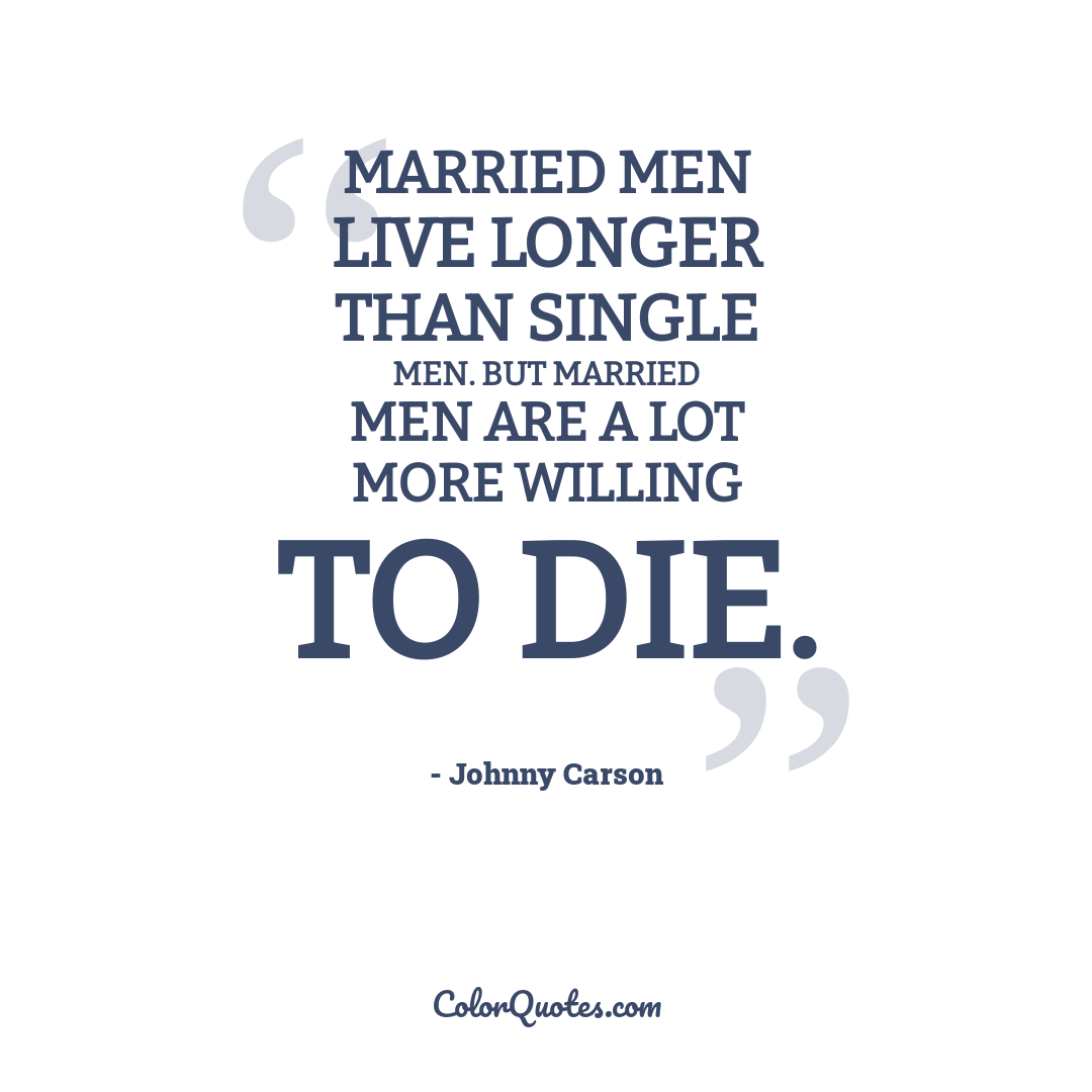 Married men live longer than single men. But married men are a lot more willing to die.