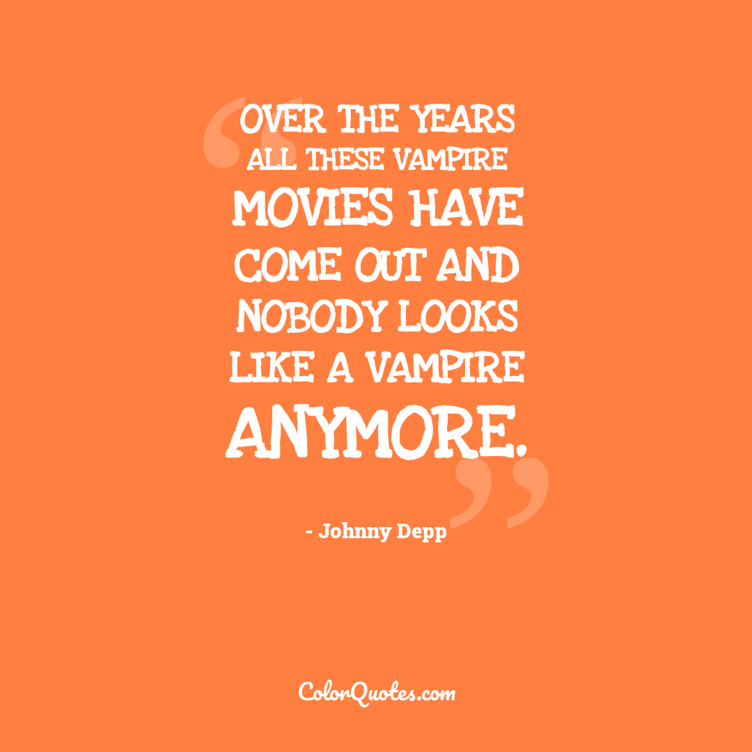 Over the years all these vampire movies have come out and nobody looks like a vampire anymore.
