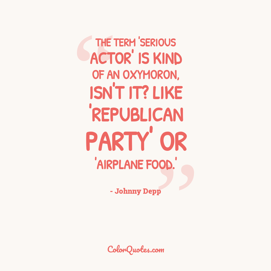 The term 'serious actor' is kind of an oxymoron, isn't it? Like 'Republican party' or 'airplane food.'