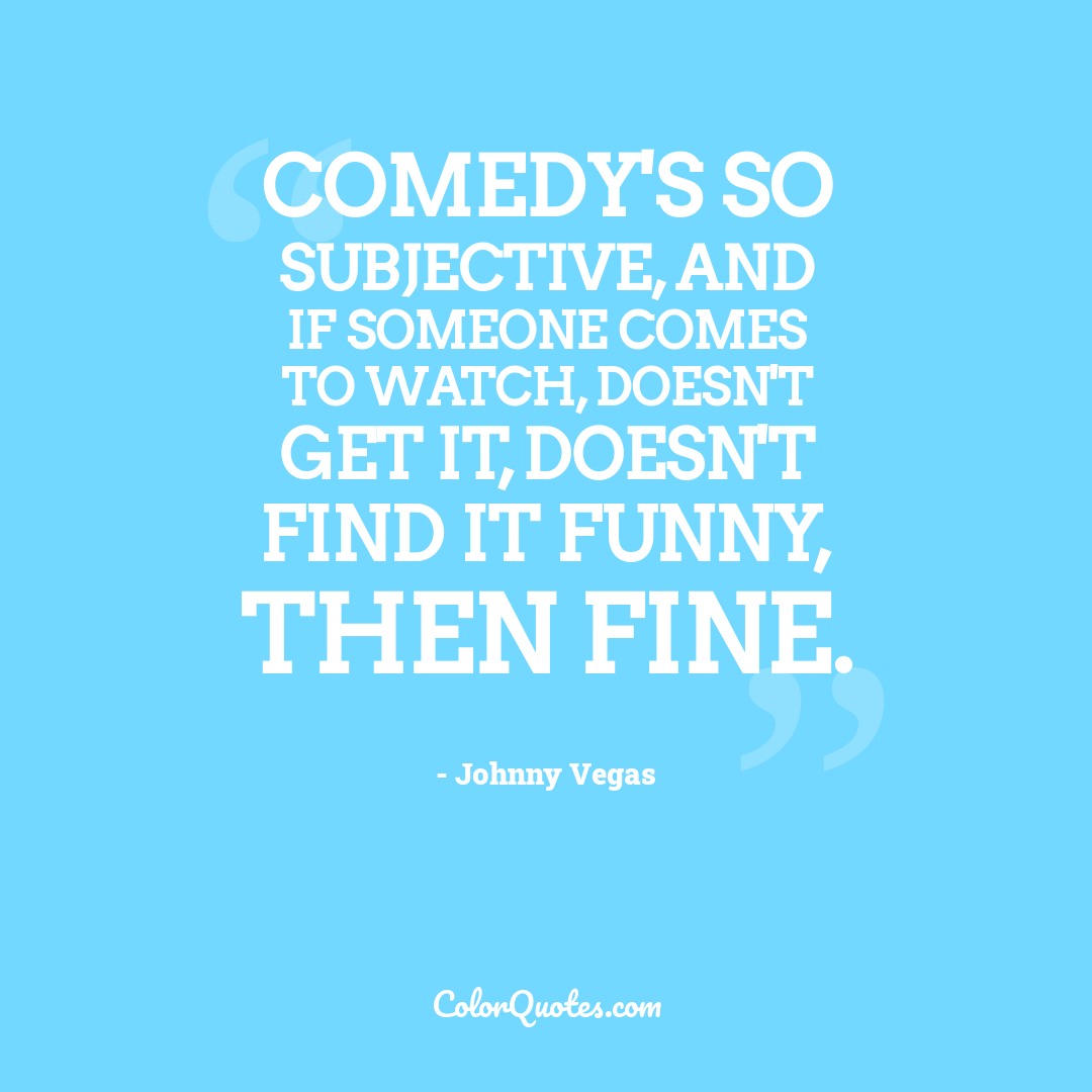 Comedy's so subjective, and if someone comes to watch, doesn't get it, doesn't find it funny, then fine.