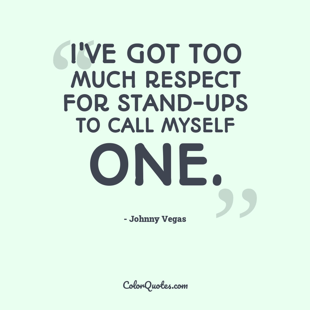 I've got too much respect for stand-ups to call myself one.