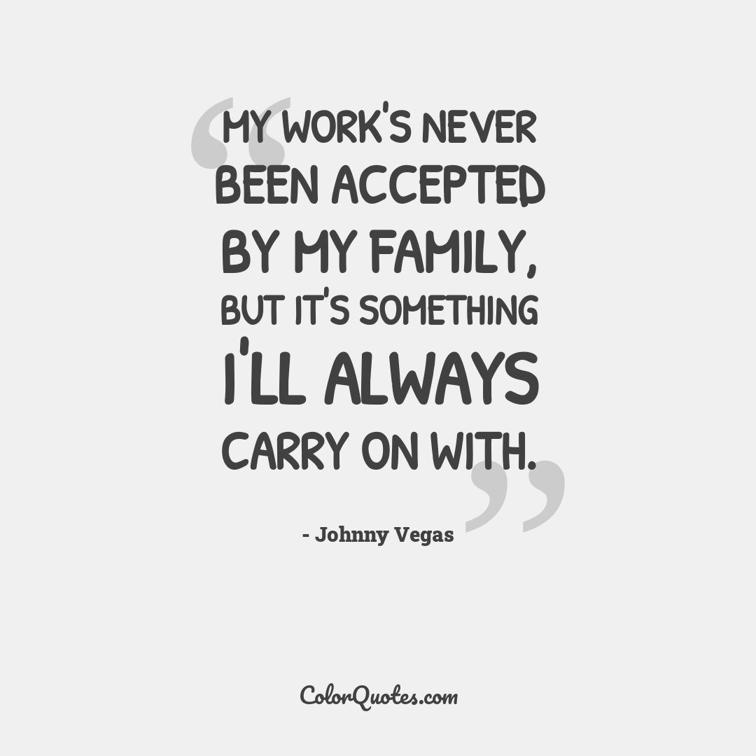 My work's never been accepted by my family, but it's something I'll always carry on with.
