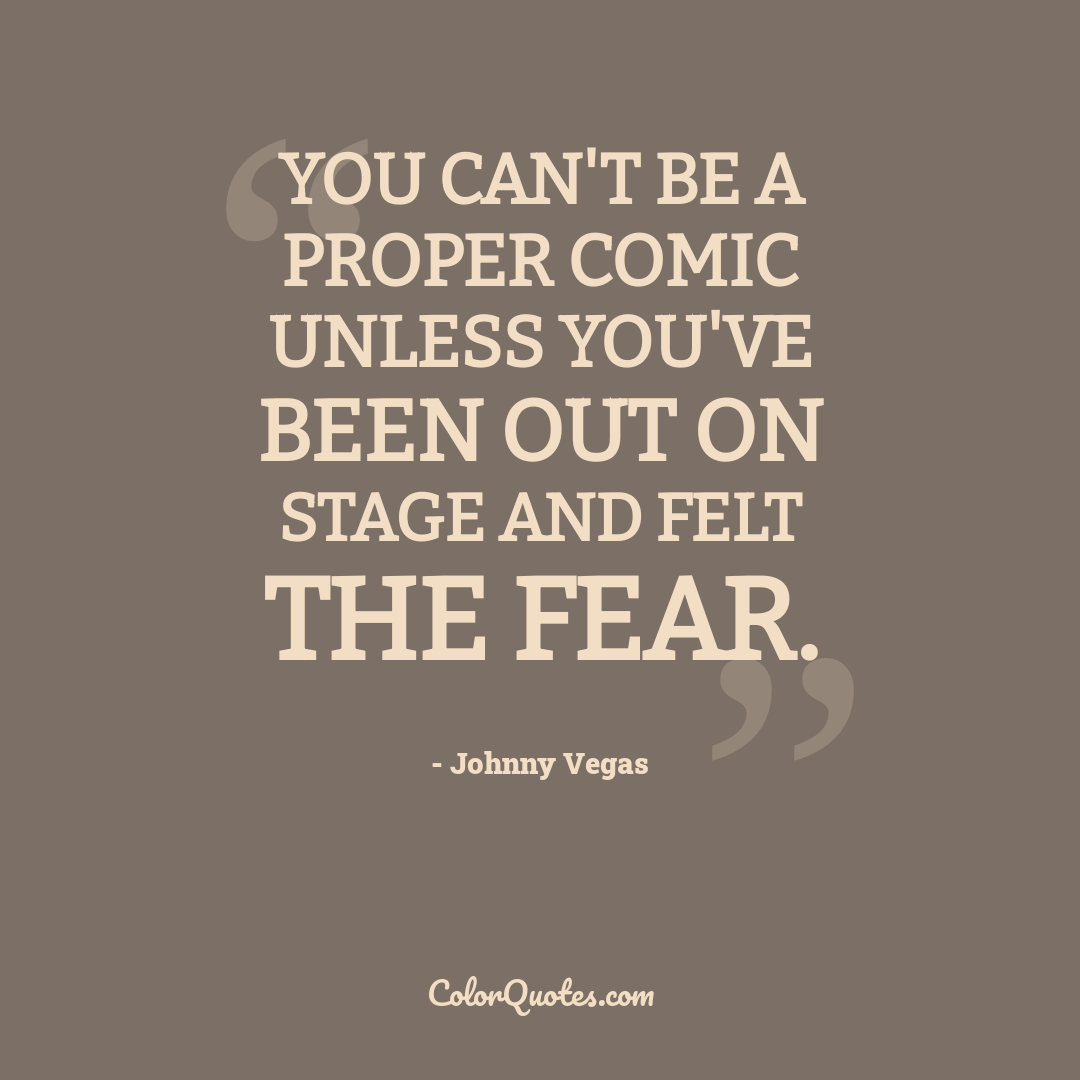 You can't be a proper comic unless you've been out on stage and felt the fear.