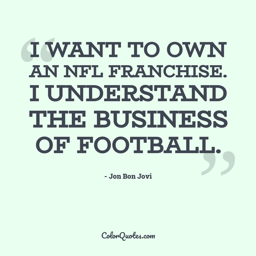 I want to own an NFL franchise. I understand the business of football.