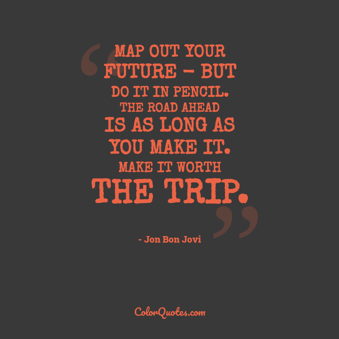 Map out your future - but do it in pencil. The road ahead is as long as you make it. Make it worth the trip.