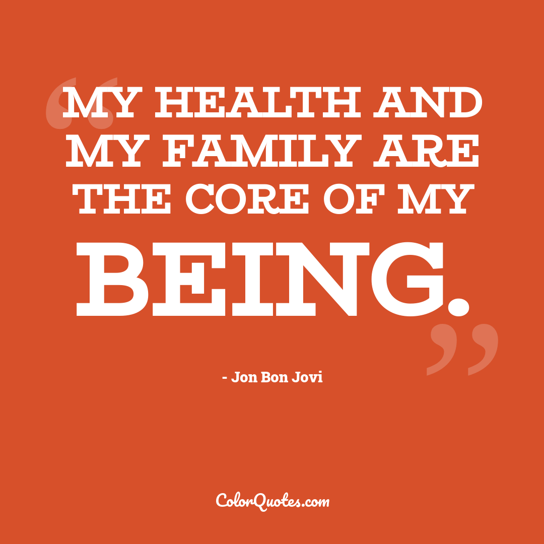My health and my family are the core of my being.