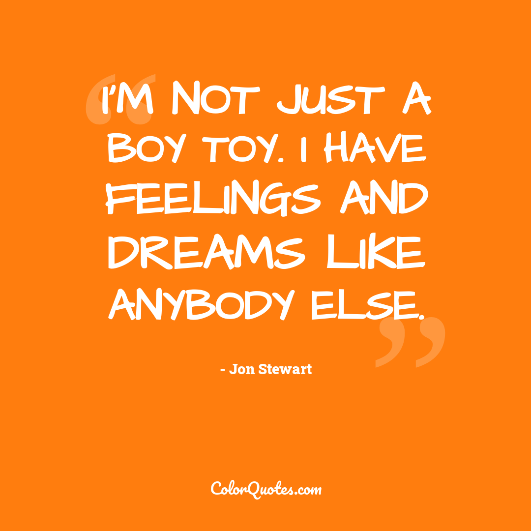 I'm not just a boy toy. I have feelings and dreams like anybody else.
