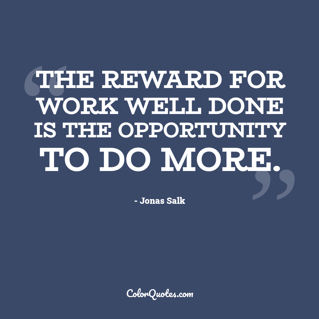 The reward for work well done is the opportunity to do more.
