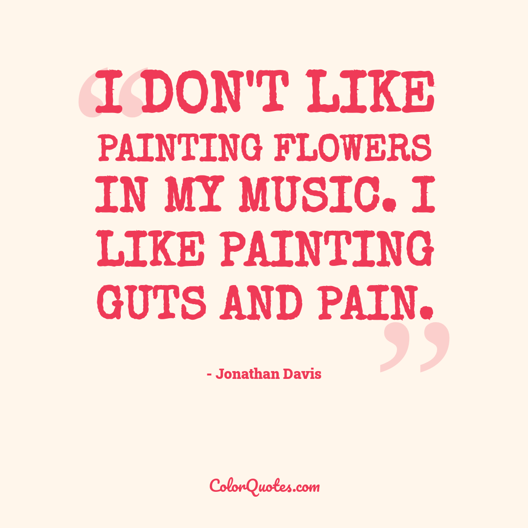 I don't like painting flowers in my music. I like painting guts and pain.