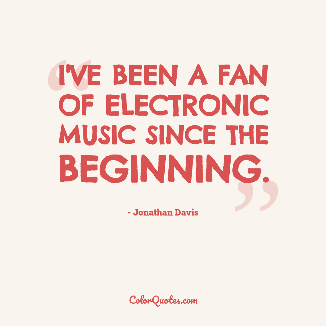 I've been a fan of electronic music since the beginning.