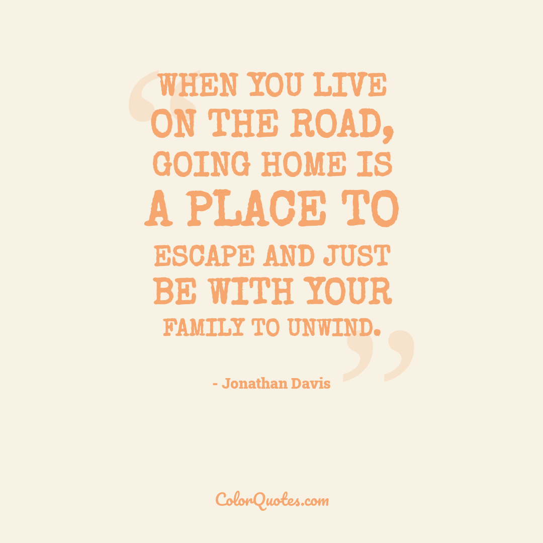 When you live on the road, going home is a place to escape and just be with your family to unwind.