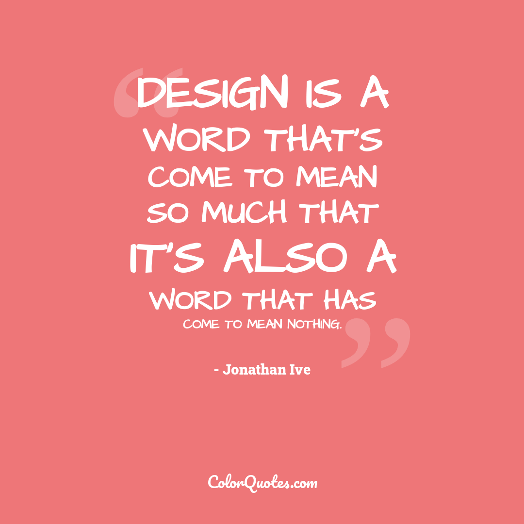 Design is a word that's come to mean so much that it's also a word that has come to mean nothing.