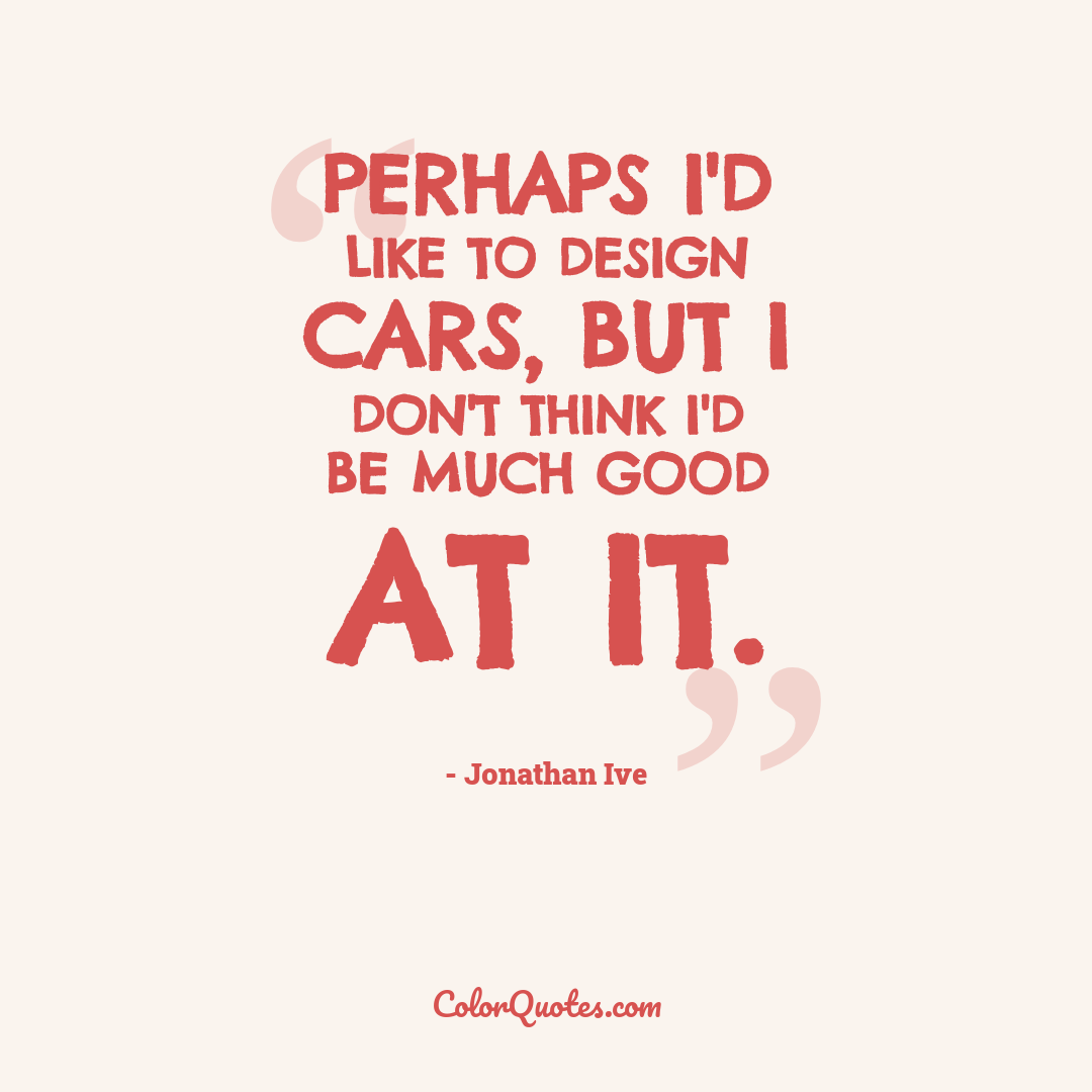 Perhaps I'd like to design cars, but I don't think I'd be much good at it.