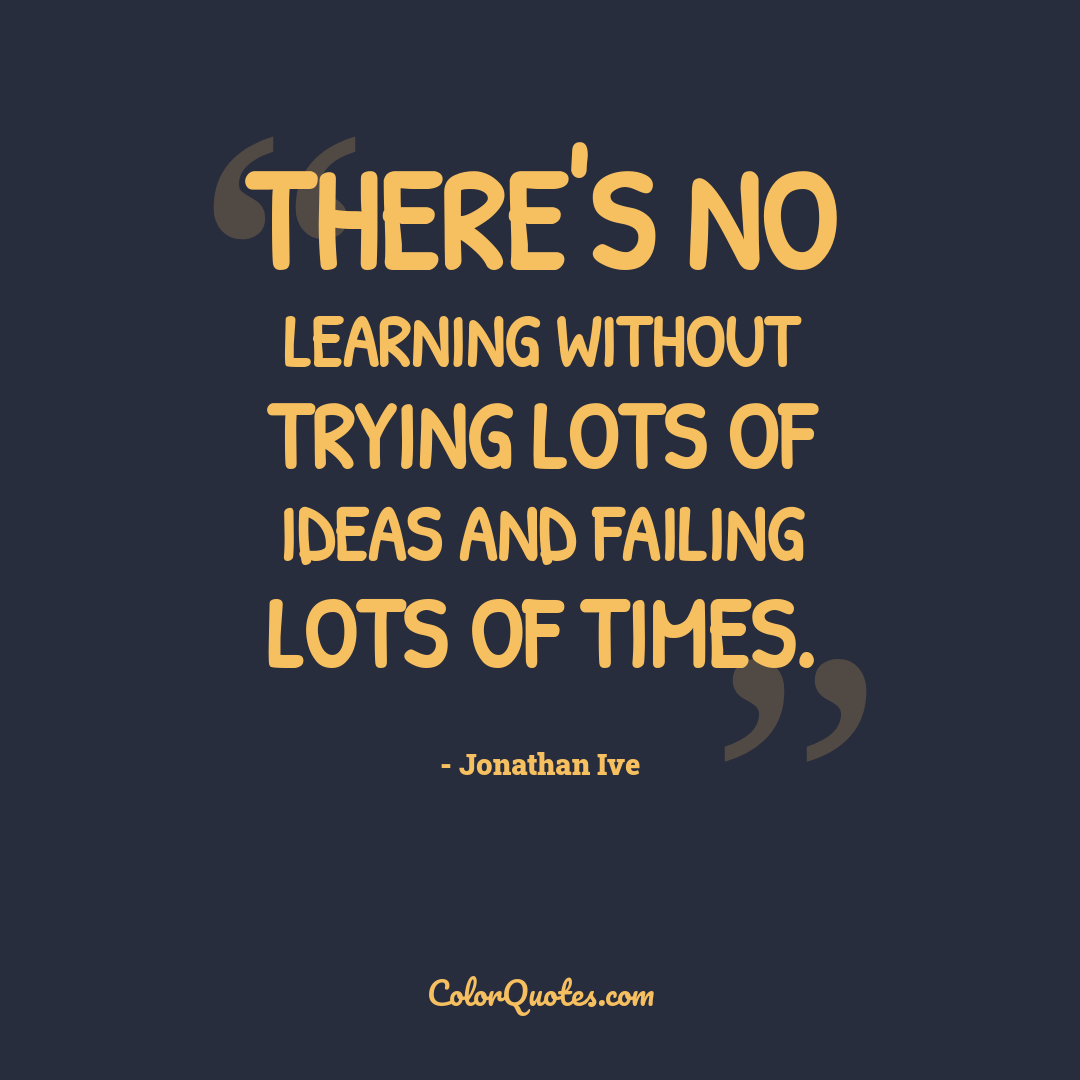 There's no learning without trying lots of ideas and failing lots of times.