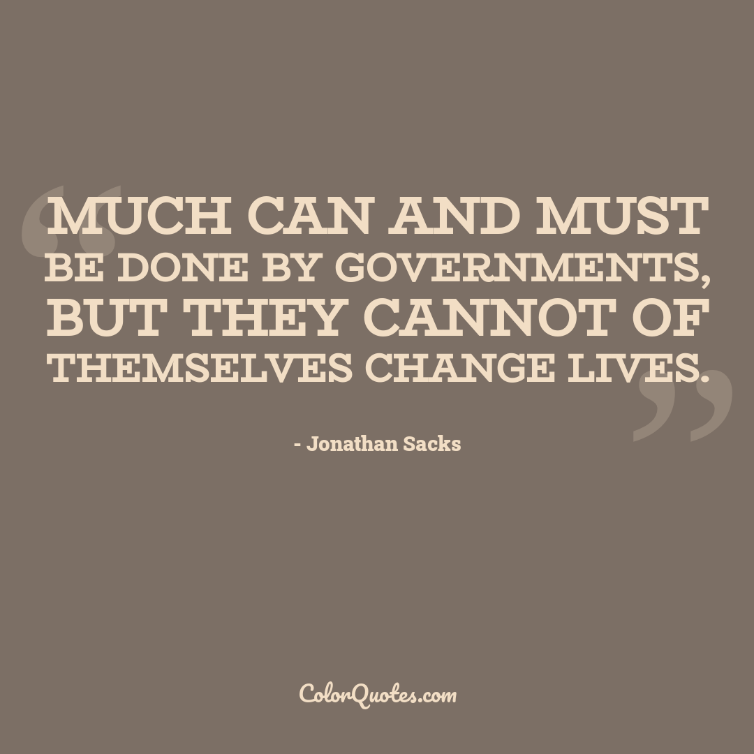 Much can and must be done by governments, but they cannot of themselves change lives.