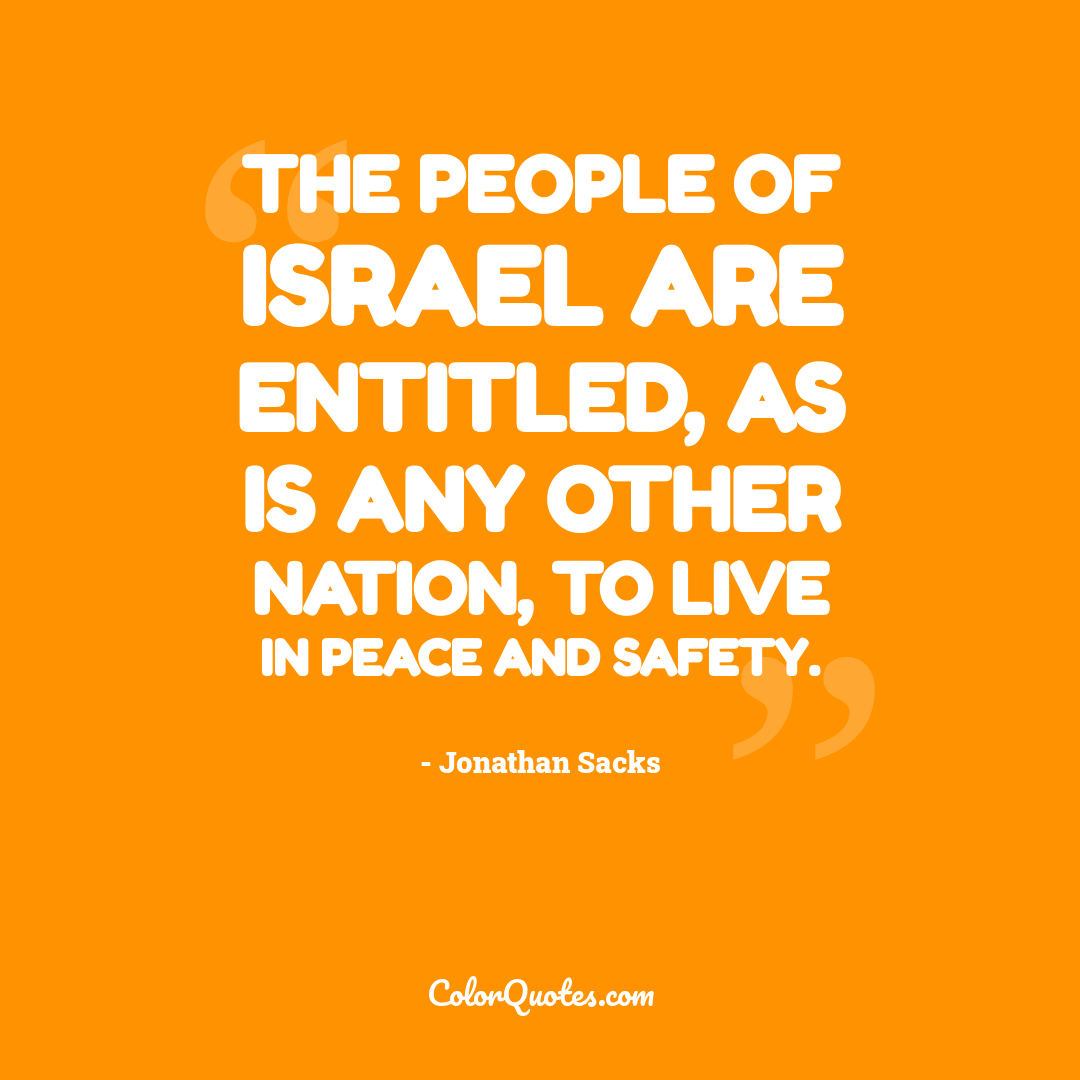 The people of Israel are entitled, as is any other nation, to live in peace and safety.