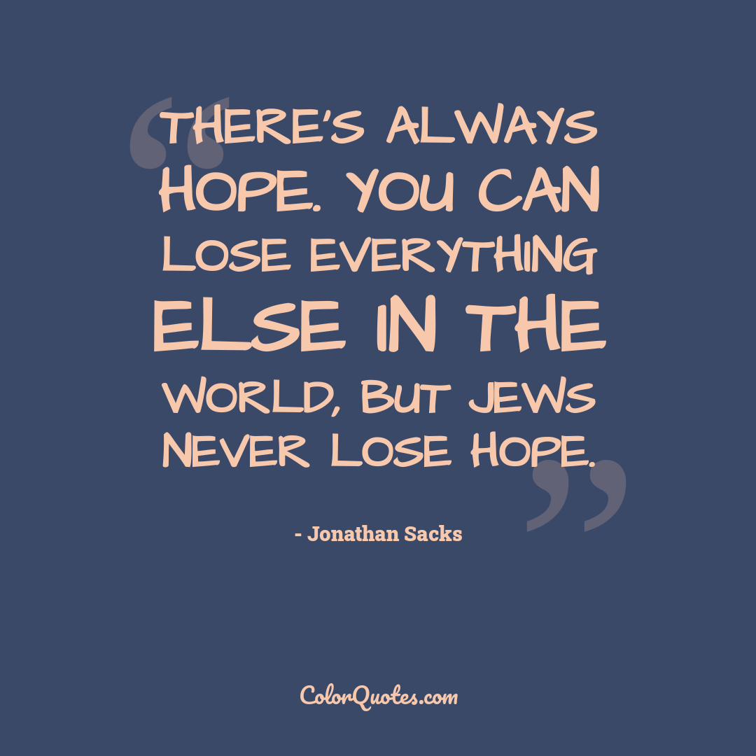 There's always hope. You can lose everything else in the world, but Jews never lose hope.