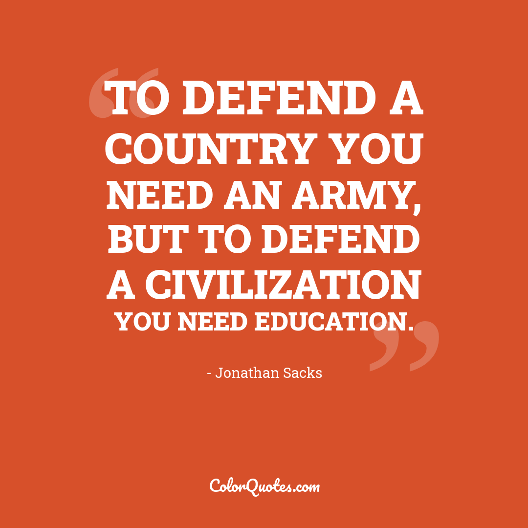 To defend a country you need an army, but to defend a civilization you need education.