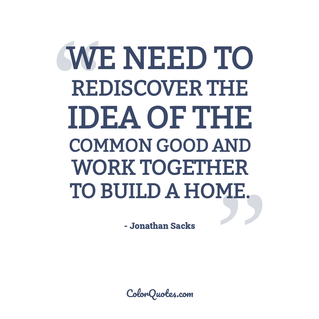 We need to rediscover the idea of the common good and work together to build a home.