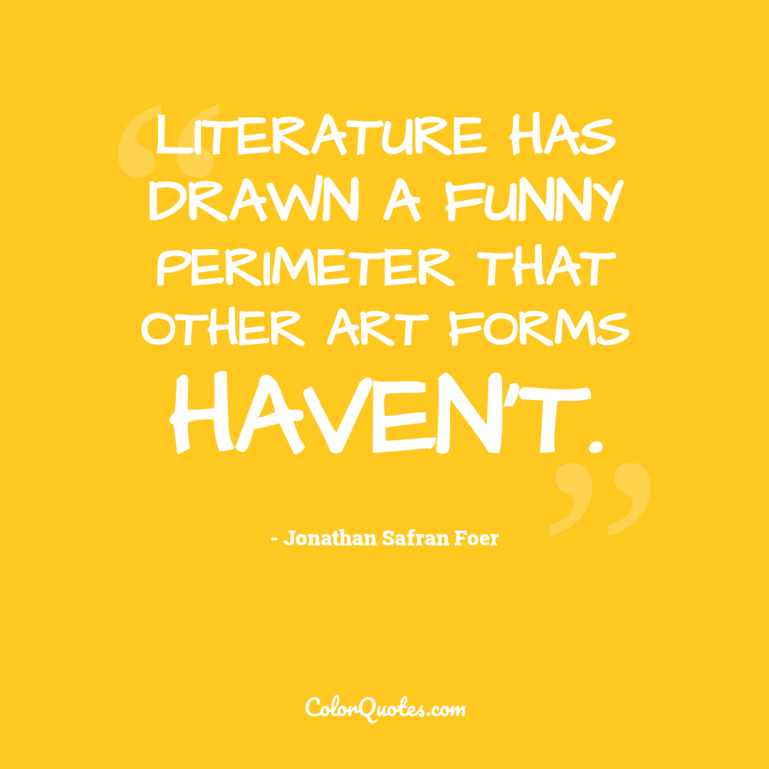 Literature has drawn a funny perimeter that other art forms haven't.