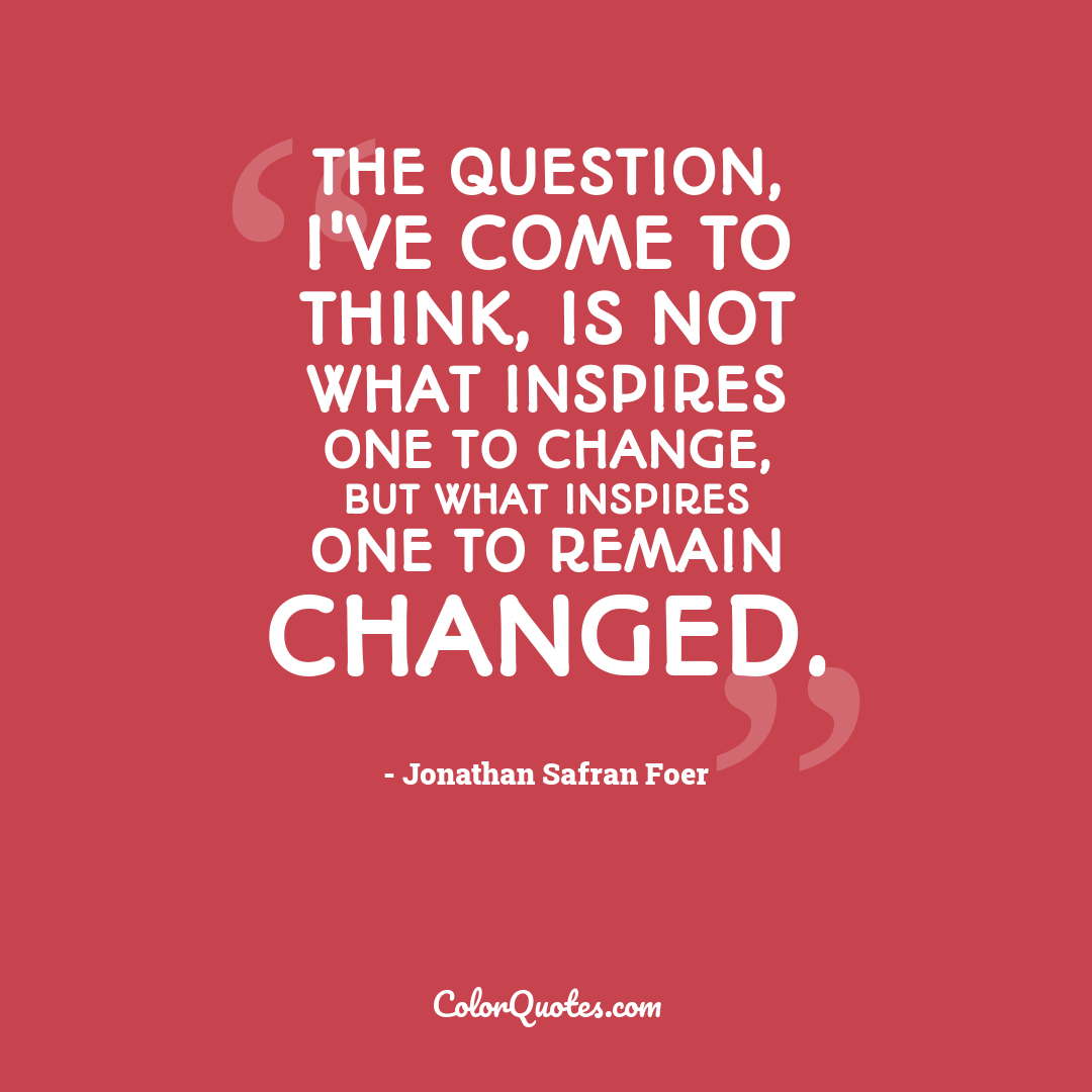 The question, I've come to think, is not what inspires one to change, but what inspires one to remain changed.