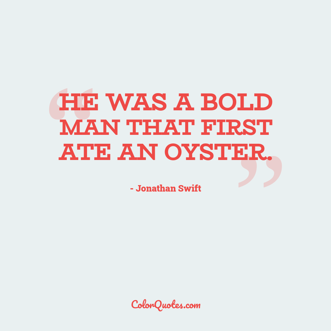 He was a bold man that first ate an oyster.