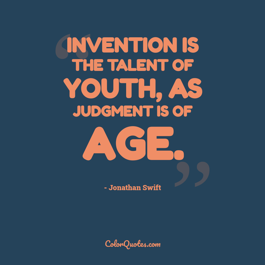 Invention is the talent of youth, as judgment is of age.