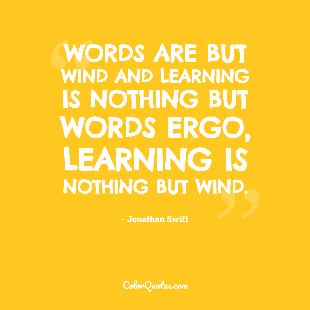 Words are but wind and learning is nothing but words ergo, learning is nothing but wind.