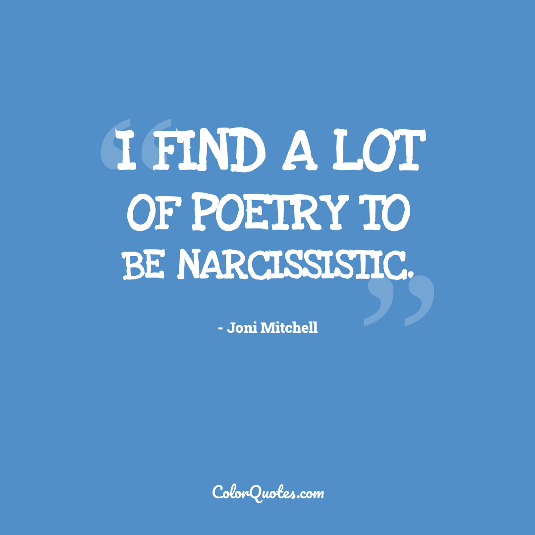 I find a lot of poetry to be narcissistic.