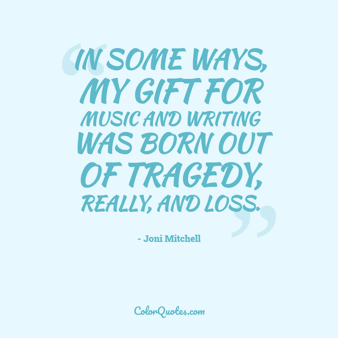 In some ways, my gift for music and writing was born out of tragedy, really, and loss.