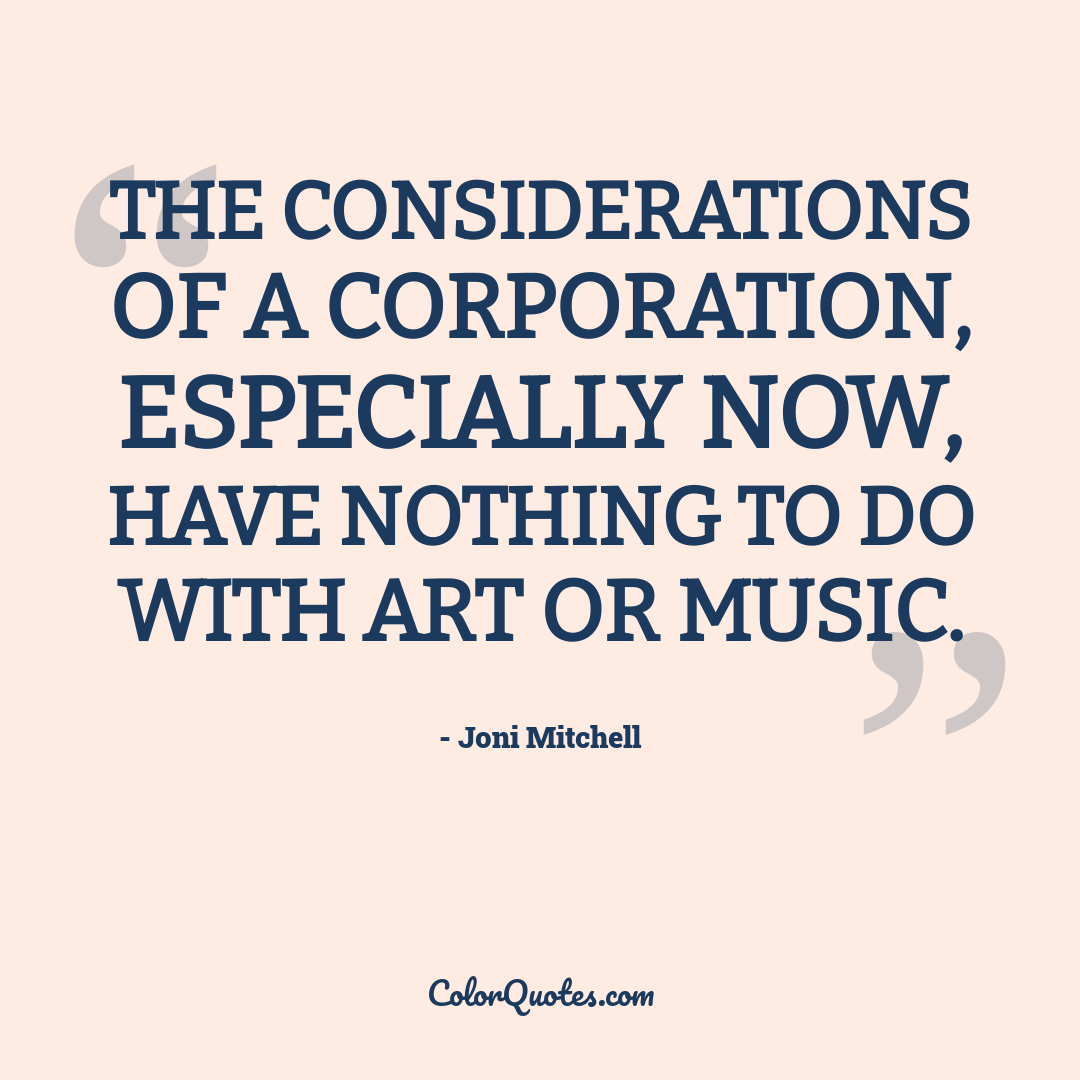 The considerations of a corporation, especially now, have nothing to do with art or music.