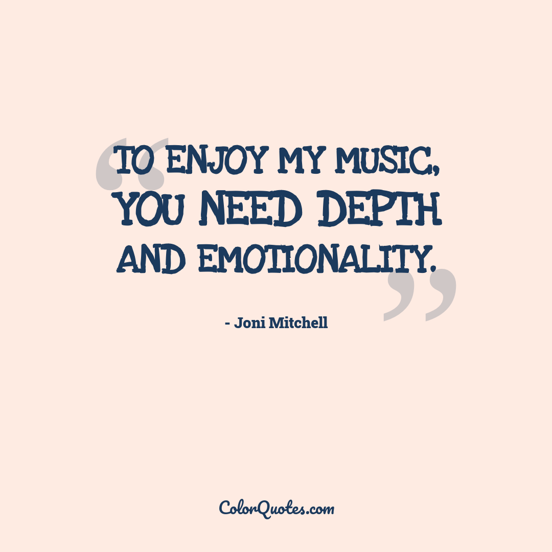 To enjoy my music, you need depth and emotionality.