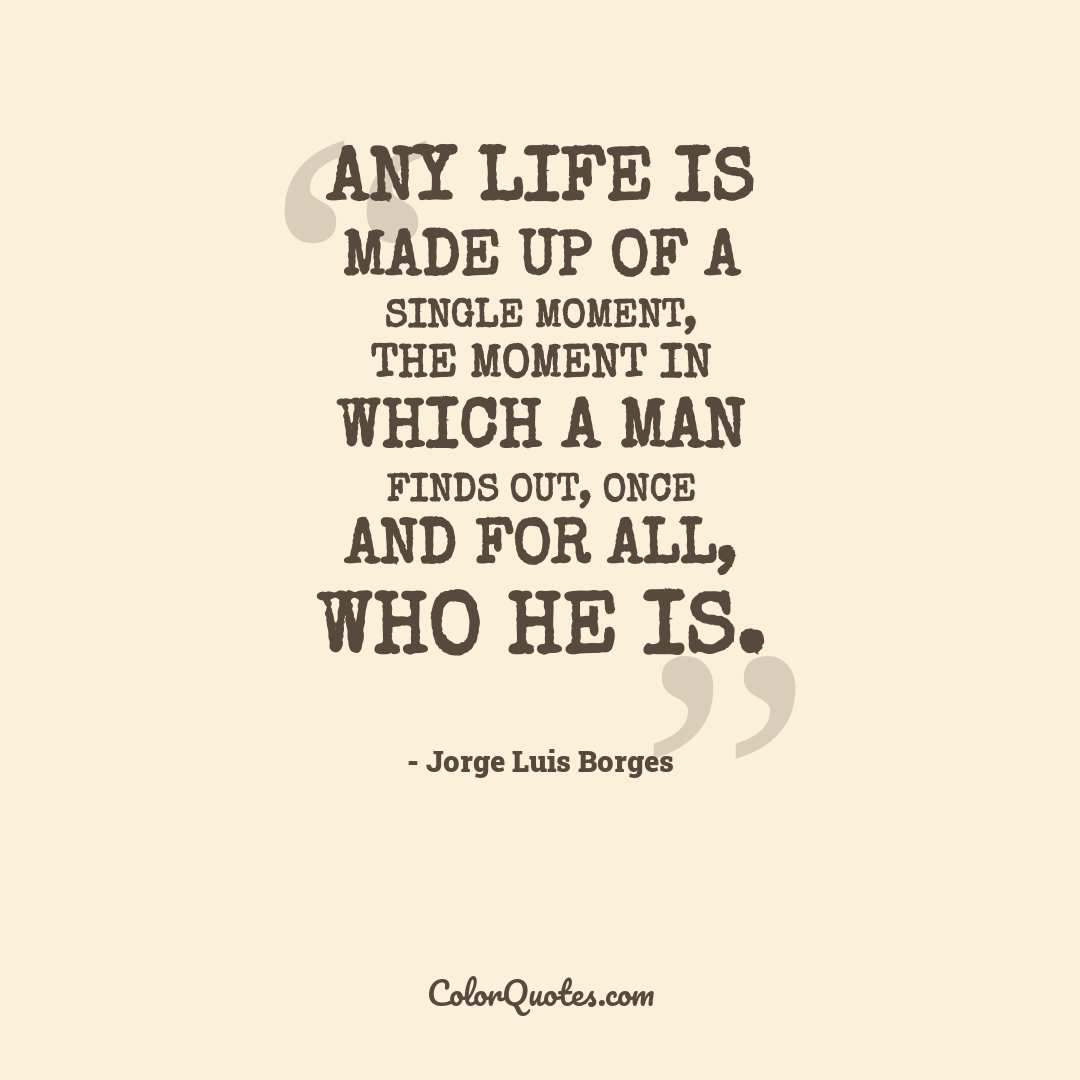 Any life is made up of a single moment, the moment in which a man finds out, once and for all, who he is.