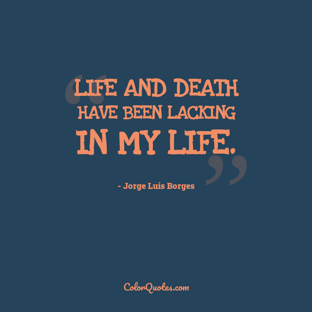 Life and death have been lacking in my life.