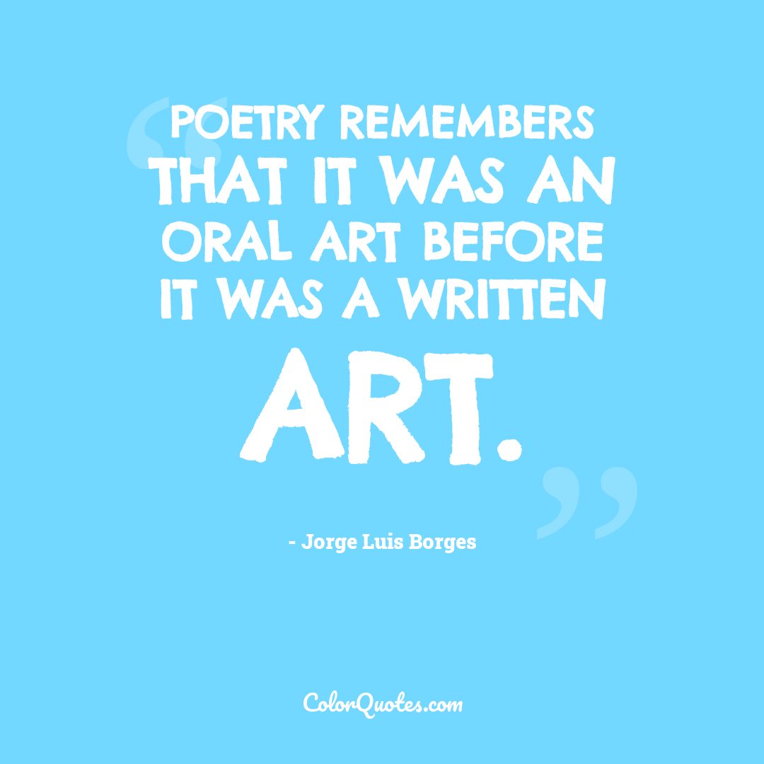 Poetry remembers that it was an oral art before it was a written art.
