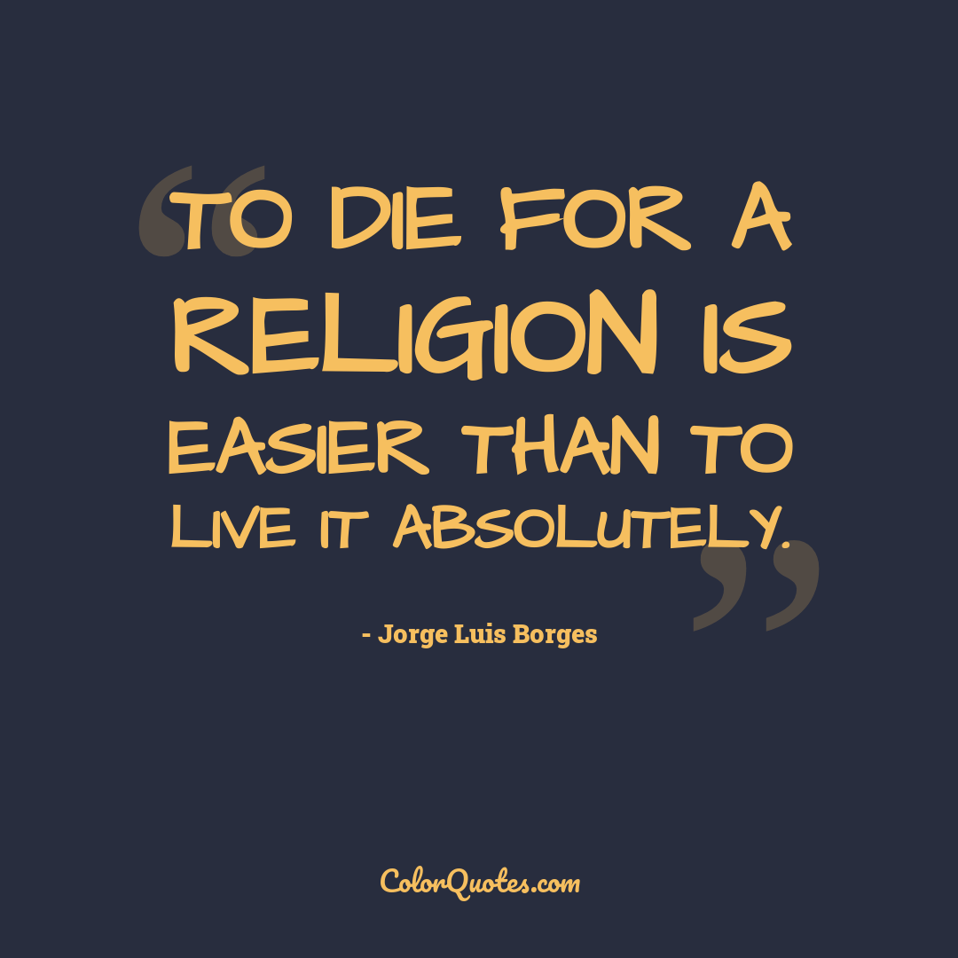 To die for a religion is easier than to live it absolutely.