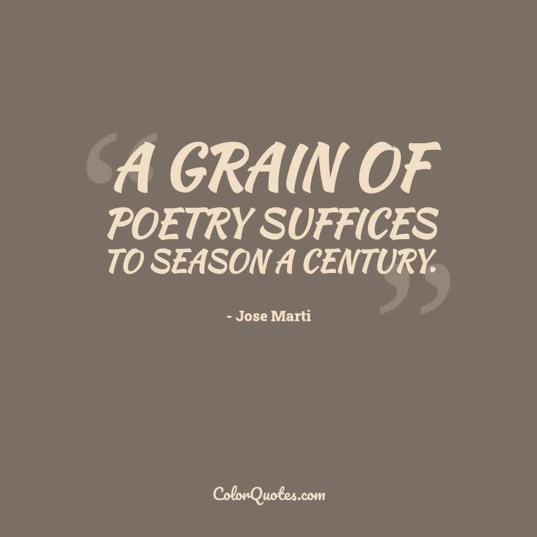 A grain of poetry suffices to season a century.