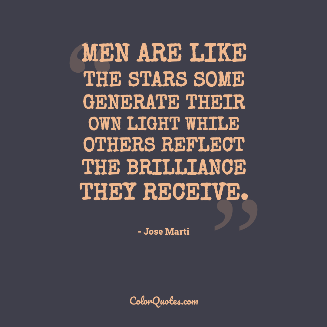 Men are like the stars some generate their own light while others reflect the brilliance they receive.