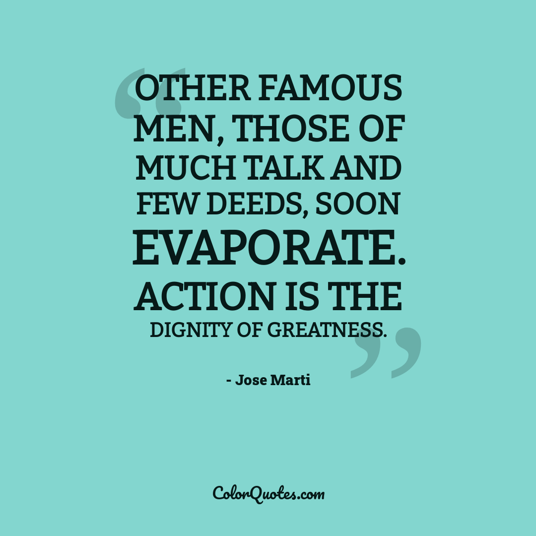 Other famous men, those of much talk and few deeds, soon evaporate. Action is the dignity of greatness.