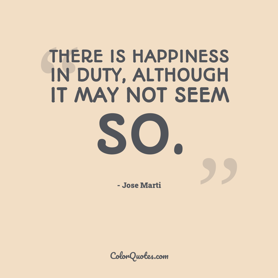There is happiness in duty, although it may not seem so.