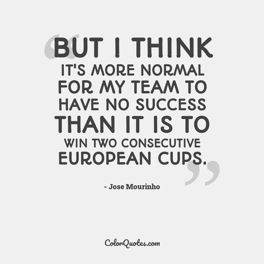 But I think it's more normal for my team to have no success than it is to win two consecutive European cups.