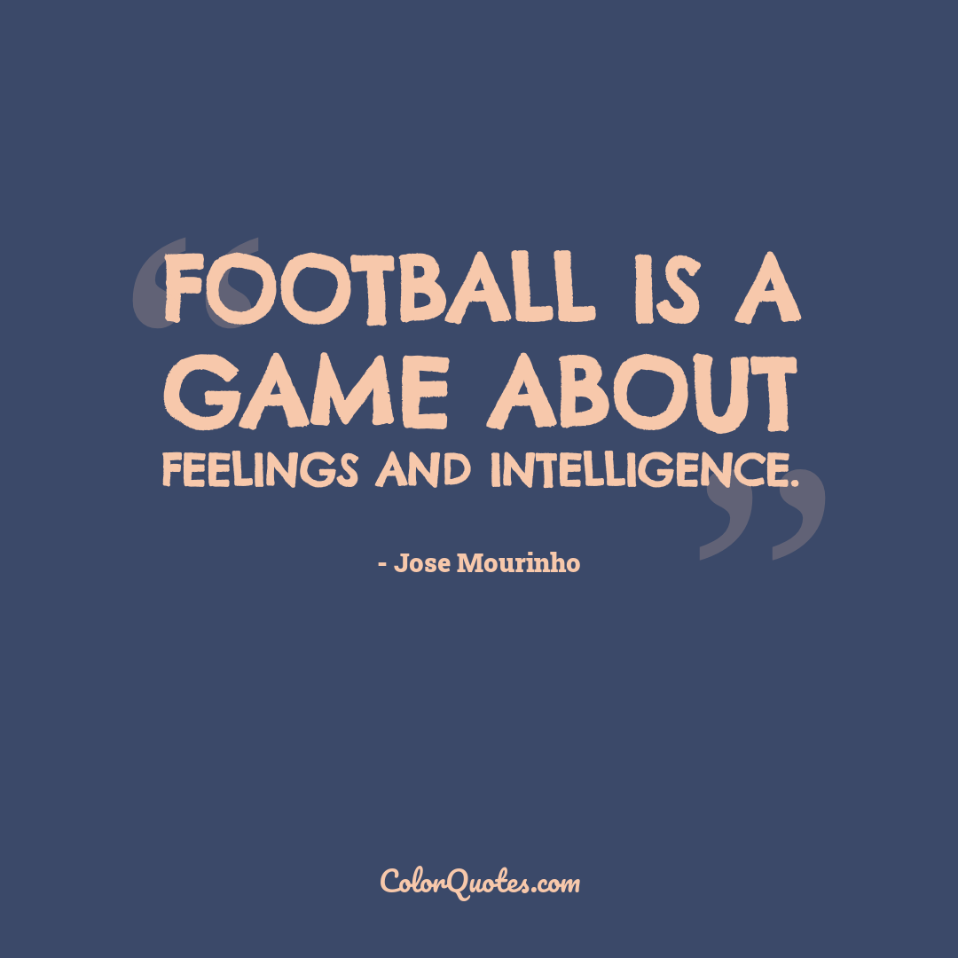 Football is a game about feelings and intelligence.