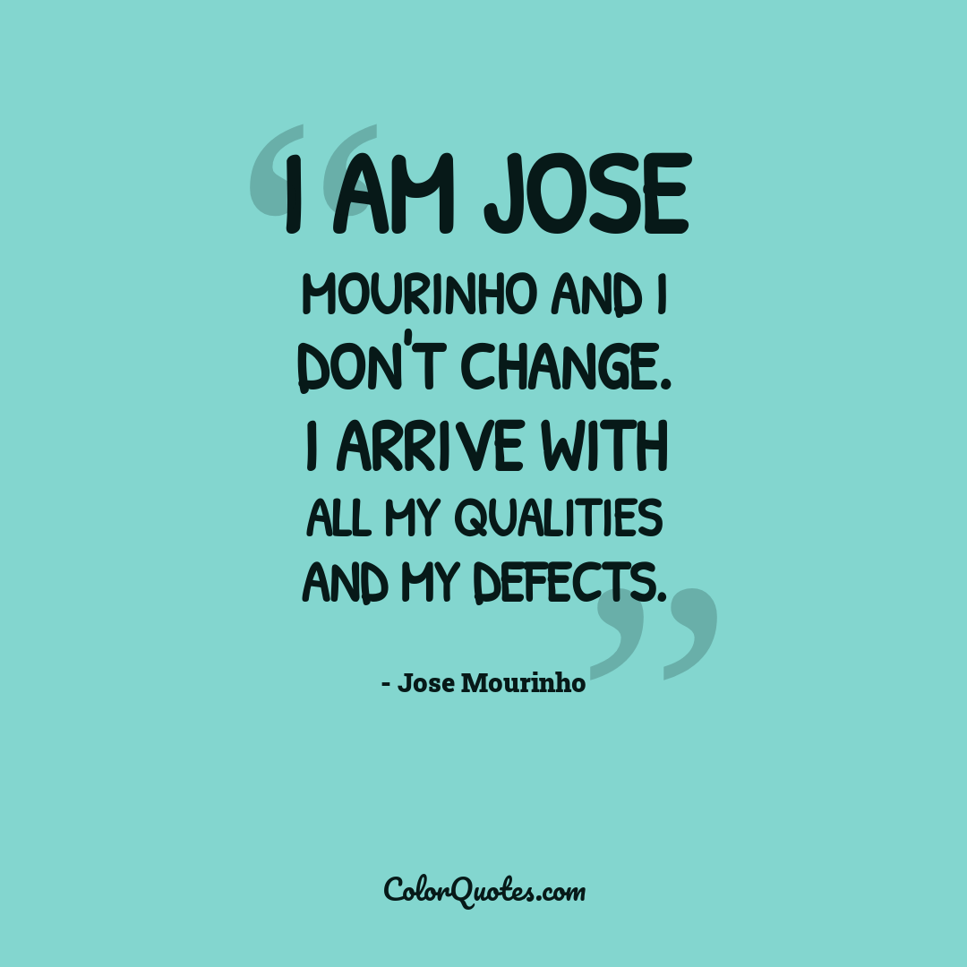 I am Jose Mourinho and I don't change. I arrive with all my qualities and my defects.
