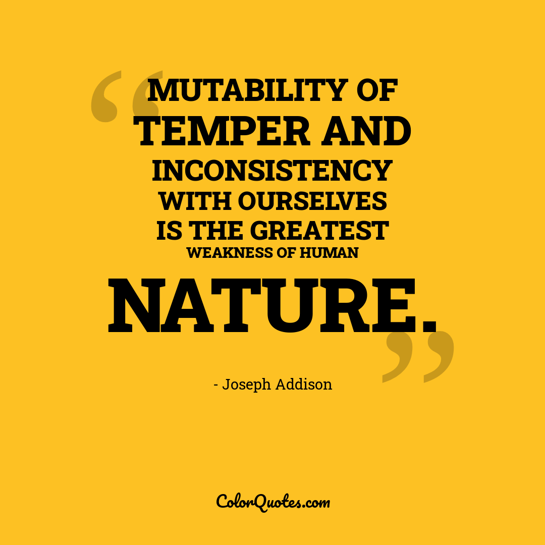 Mutability of temper and inconsistency with ourselves is the greatest weakness of human nature.