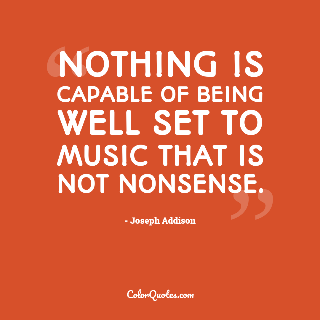 Nothing is capable of being well set to music that is not nonsense.