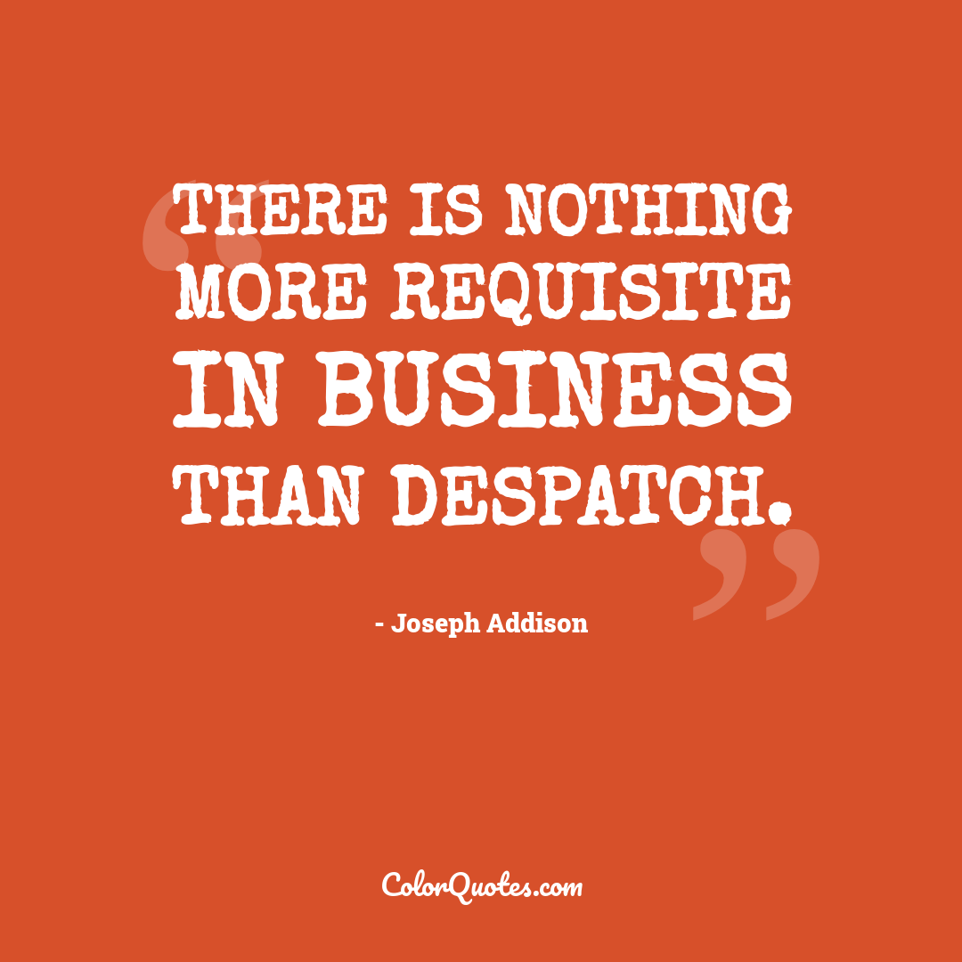 There is nothing more requisite in business than despatch.
