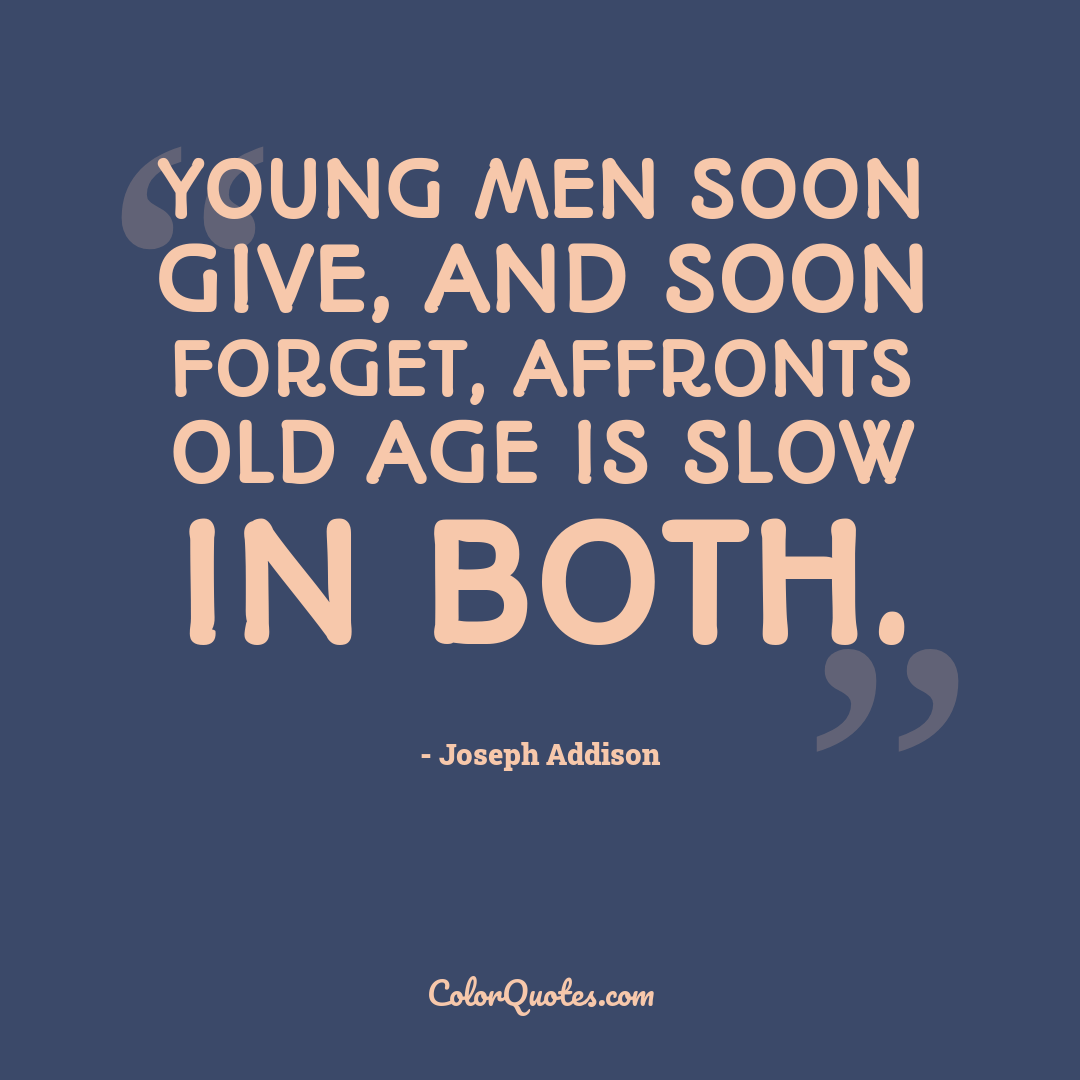 Young men soon give, and soon forget, affronts old age is slow in both.