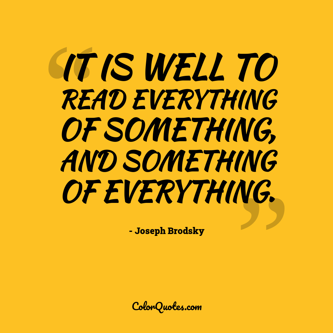 It is well to read everything of something, and something of everything.