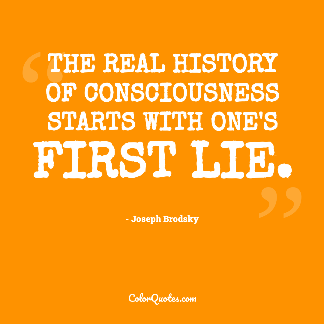 The real history of consciousness starts with one's first lie.